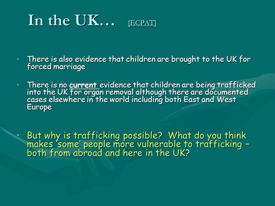 In the UK… [ECPAT] There is also evidence that children are brought to the UK for forced marriage.